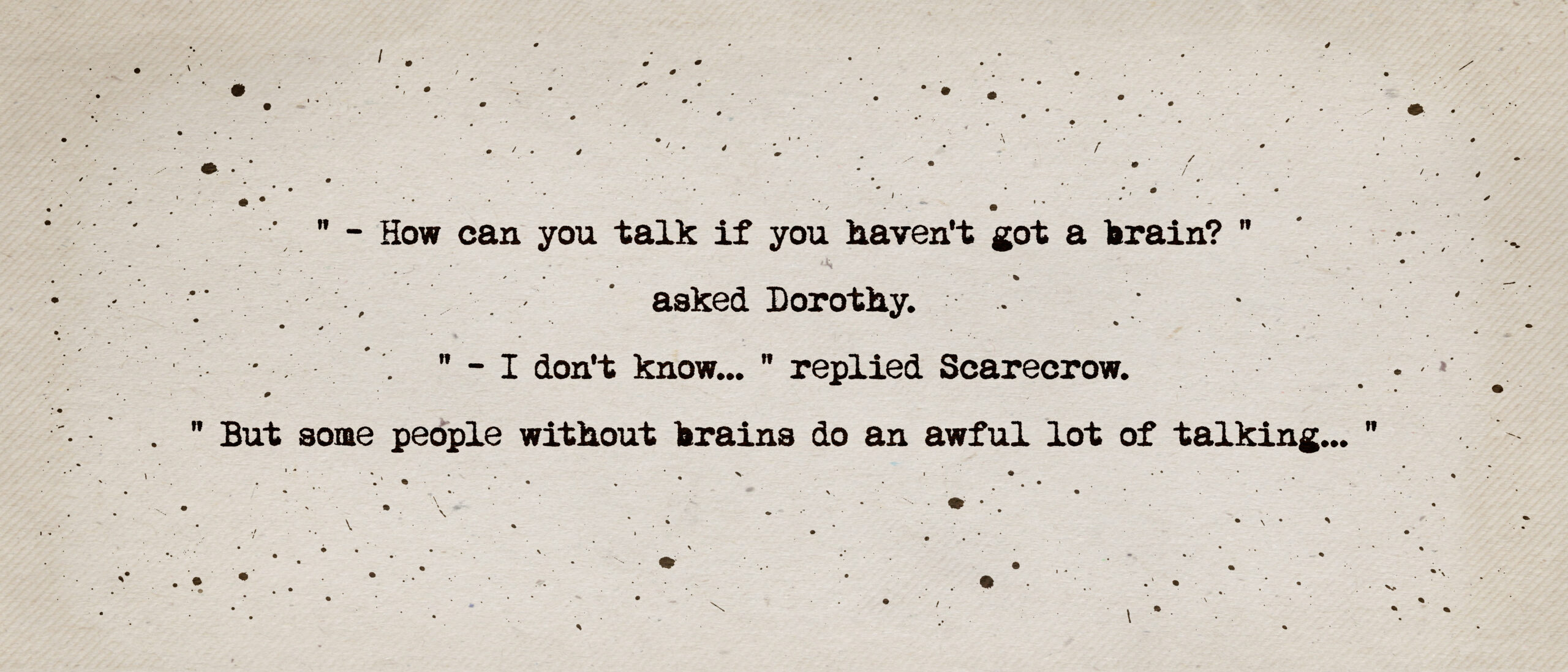 How can you talk if you haven't got a brain? asked Dorothy. I don't know, replied Scarecrow, but some people without brains do an awful lot of talking. Quote from The Wizard of Oz by L. Frank Baum.